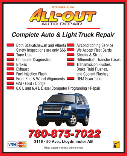 All Out Auto Repair (780-875-7022) - Annonce illustrée======= - Complete Auto & Light Truck Repair Both Saskatchewan and Alberta Airconditioning Service Safety Inspections are only $66 We Accept Fleet Cards Tune-Ups Shocks & Struts Computer Diagnostics Differentials, Transfer Cases Brakes Transmission Flushes, Exhaust Brake Fluid Flushes, Fuel Injection Flush and Coolant Flushes Front End & Wheel Alignments OEM Scan Tools GM / Ford / Dodge 6.0 L and 6.4 L Diesel Computer Programing / Repair 780-875-7022 3116 - 50 Ave., Lloydminster AB Prices subject to change without notice