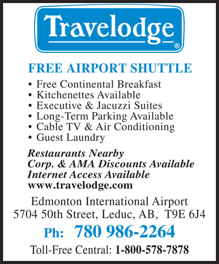 Travelodge (780-986-2264) - Annonce illustrée======= - FREE AIRPORT SHUTTLE Free Continental Breakfast Kitchenettes Available Executive & Jacuzzi Suites Long-Term Parking Available Cable TV & Air Conditioning Guest Laundry Restaurants Nearby Corp. & AMA Discounts Available Internet Access Available www.travelodge.com Edmonton International Airport 5704 50th Street, Leduc, AB,  T9E 6J4 Ph: 780 986-2264 Toll-Free Central: 1-800-578-7878