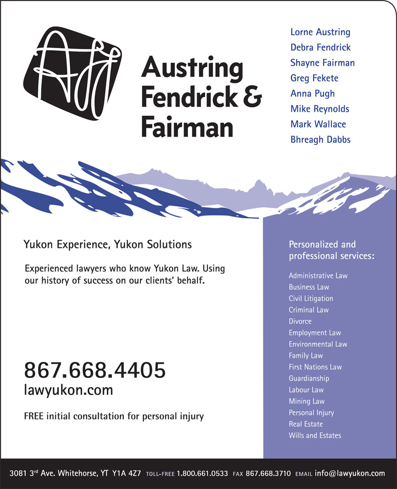 Austring Fendrick & Fairman (867-668-4405) - Annonce illustrée======= - Lorne Austring Debra Fendrick Shayne Fairman Greg Fekete Anna Pugh Mike Reynolds Mark Wallace Bhreagh Dabbs Experienced lawyers who know Yukon Law. Using our history of success on our clients  behalf.