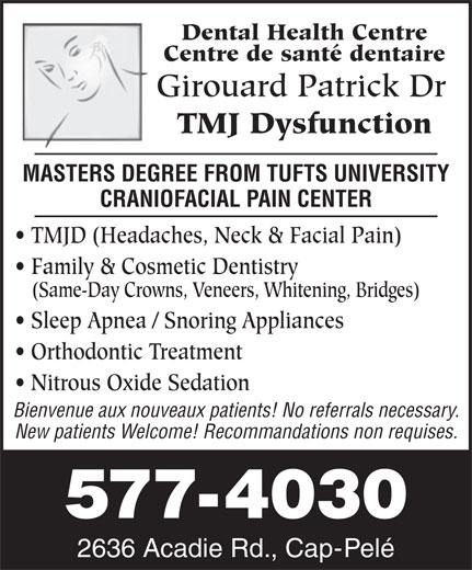 Girouard Patrick Dr (506-577-4030) - Annonce illustrée======= - Dental Health Centre Centre de santé dentaire Girouard Patrick Dr TMJ Dysfunction MASTERS DEGREE FROM TUFTS UNIVERSITY CRANIOFACIAL PAIN CENTER TMJD (Headaches, Neck & Facial Pain) Family & Cosmetic Dentistry (Same-Day Crowns, Veneers, Whitening, Bridges) Sleep Apnea / Snoring Appliances Orthodontic Treatment Nitrous Oxide Sedation Bienvenue aux nouveaux patients! No referrals necessary. New patients Welcome! Recommandations non requises. 577-4030 2636 Acadie Rd., Cap-Pelé