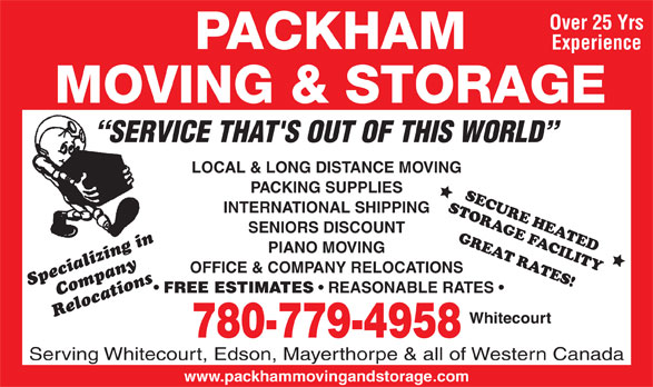 Packham Moving & Storage (780-779-4958) - Display Ad - Over 25 Yrs Experience SERVICE THAT'S OUT OF THIS WORLD LOCAL & LONG DISTANCE MOVING PACKING SUPPLIES INTERNATIONAL SHIPPING SENIORS DISCOUNT PIANO MOVING OFFICE & COMPANY RELOCATIONS Specializing inCompany FREE ESTIMATES REASONABLE RATES Relocations Whitecourt 780-779-4958 Serving Whitecourt, Edson, Mayerthorpe & all of Western Canada www.packhammovingandstorage.com