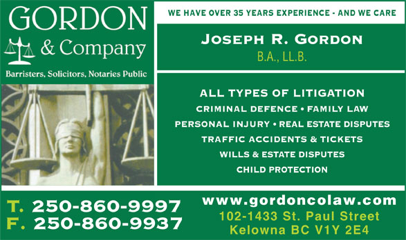 Gordon & Co (250-860-9997) - Annonce illustrée======= - WE HAVE OVER 35 YEARS EXPERIENCE - AND WE CARE Joseph R. Gordon B.A., LL.B. ALL TYPES OF LITIGATION CRIMINAL DEFENCE   FAMILY LAW PERSONAL INJURY   REAL ESTATE DISPUTES TRAFFIC ACCIDENTS & TICKETS WILLS & ESTATE DISPUTES CHILD PROTECTION www.gordoncolaw.com T. 250-860-9997T250860999 102-1433 St. Paul Street F. 250-860-9937 Kelowna BC V1Y 2E4