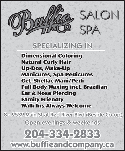 Buffie & Co Salon Spa (204-334-2833) - Display Ad - Dimensional Coloring Natural Curly Hair Up-Dos, Make-Up Manicures, Spa Pedicures Gel, Shellac Mani/Pedi Full Body Waxing incl. Brazilian Ear & Nose Piercing Family Friendly Walk Ins Always Welcome 8 - 2539 Main St at Red River Blvd (Beside Co-op) Open evenings & weekends 204-334-2833 www.buffieandcompany.ca Natural Curly Hair Up-Dos, Make-Up Manicures, Spa Pedicures Gel, Shellac Mani/Pedi Full Body Waxing incl. Brazilian Ear & Nose Piercing Family Friendly Walk Ins Always Welcome 8 - 2539 Main St at Red River Blvd (Beside Co-op) Open evenings & weekends 204-334-2833 www.buffieandcompany.ca Dimensional Coloring