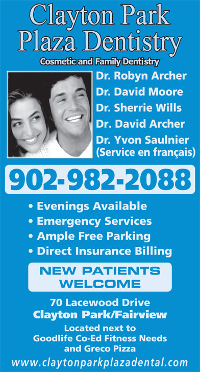 Clayton Park Plaza Dentistry (902-443-8664) - Display Ad - Dr. Robyn Archer Dr. David Moore Dr. Sherrie Wills Dr. David Moore Dr. Sherrie Wills Dr. David Archer Dr. Yvon Saulnier (Service en français) 902-982-2088 Evenings Available Emergency Services Ample Free Parking Direct Insurance Billing NEW PATIENTS WELCOME 70 Lacewood Drive Clayton Park/Fairview Located next to Goodlife Co-Ed Fitness Needs and Greco Pizza www.claytonparkplazadental.com Dr. Robyn Archer Dr. Yvon Saulnier (Service en français) 902-982-2088 Evenings Available Emergency Services Ample Free Parking Direct Insurance Billing NEW PATIENTS WELCOME 70 Lacewood Drive Clayton Park/Fairview Located next to Goodlife Co-Ed Fitness Needs and Greco Pizza www.claytonparkplazadental.com Dr. David Archer