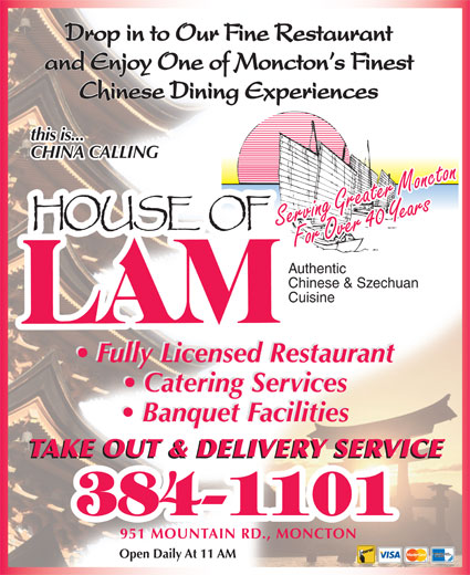 House Of Lam Restaurant (506-384-1101) - Display Ad - Drop in to Our Fine Restaurant and Enjoy One of Moncton s Finest Chinese Dining Experiences this is... CHINA CALLING Serving Greater MonctonFor Over 40 YearsFor Over 40 YearsServing Greater Moncton Authentic Chinese & Szechuan Cuisine Fully Licensed Restaurant Catering Services Banquet Facilities TAKE OUT & DELIVERY SERVICE 951 MOUNTAIN RD., MONCTON Open Daily At 11 AM