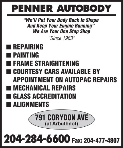 Penner Auto Body (204-284-6600) - Annonce illustrée======= - PENNER AUTOBODY We ll Put Your Body Back In Shape And Keep Your Engine Running We Are Your One Stop Shop Since 1963 n REPAIRING n PAINTING n FRAME STRAIGHTENING n COURTESY CARS AVAILABLE BY APPOINTMENT ON AUTOPAC REPAIRS n MECHANICAL REPAIRS n GLASS ACCREDITATION n ALIGNMENTS 791 CORYDON AVE (at Arbuthnot) 204-284-6600 Fax: 204-477-4807
