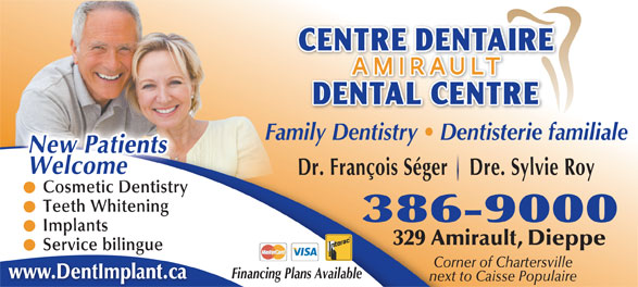 Centre Dentaire Amirault (506-386-9000) - Annonce illustrée======= - Family Dentistry   Dentisterie familiale WelcomeNew Patients Dr. François Séger    Dre. Sylvie Roy smetCo ic Dentistry Cosmetic Dentistry Teeth Whitening 386-9000 Implants 329 Amirault, Dieppe Service bilingue Corner of Chartersville Financing Plans Available www.DentImplant.ca next to Caisse Populaire
