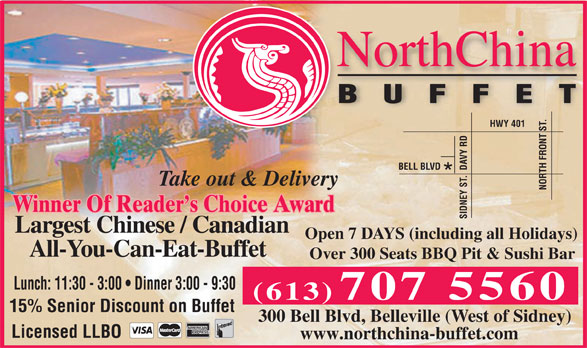 North China Buffet (613-771-9988) - Display Ad - HWY 401 VY RD BELL BLVD TH FRONT S Take out & Delivery NO Winner Of Reader s Choice Award SIDNEY S Largest Chinese / Canadian Open 7 DAYS (including all Holidays) All-You-Can-Eat-Buffet Over 300 Seats BBQ Pit & Sushi Bar Lunch: 11:30 - 3:00   Dinner 3:00 - 9:30 (613) 707 5560 15% Senior Discount on Buffet 300 Bell Blvd, Belleville (West of Sidney) Licensed LLBO www.northchina-buffet.com