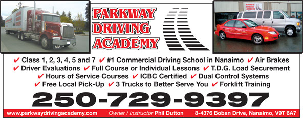 Parkway Driving Academy (250-729-9397) - Annonce illustrée======= - 4 Class 1, 2, 3, 4, 5 and 7 4 #1 Commercial Driving School in Nanaimo 4 Air Brakes 4 Driver Evaluations 4 Full Course or Individual Lessons 4 T.D.G. Load Securement 4 Hours of Service Courses 4 ICBC Certified 4 Dual Control Systems 4 Free Local Pick-Up 4 3 Trucks to Better Serve You 4 Forklift Training 250-729-9397 www.parkwaydrivingacademy.com 8-4376 Boban Drive, Nanaimo, V9T 6A7 Owner / Instructor Phil Dutton