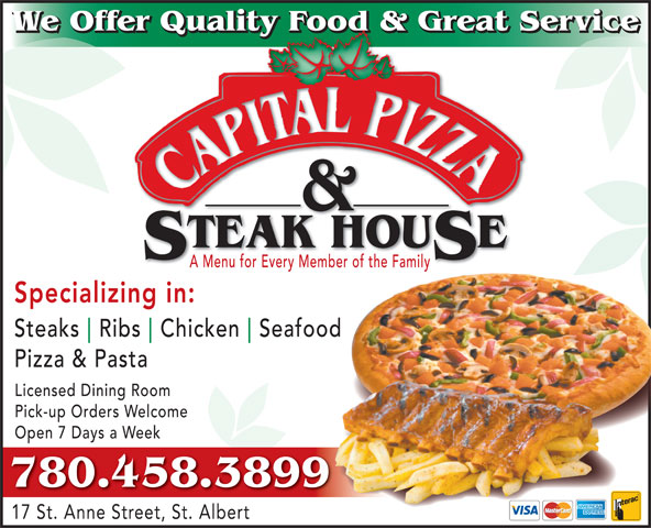 Capital Pizza & Steakhouse (780-458-3899) - Display Ad - We Offer Quality Food & Great Serviceer Quality Food & Great S We Offer Quality Food & Great ServiceQ yer ualit Food & Great S & TEAK HOUE Pizza & Pasta Licensed Dining Room Pick-up Orders Welcome Open 7 Days a Week 780.458.3899 17 St. Anne Street, St. Albert17S Alb A Menu for Every Member of the Family Specializing in:i Steaks Ribs Chicken Seafood