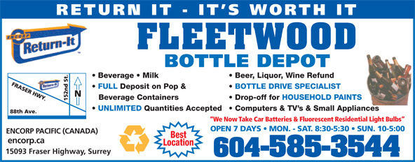 Fleetwood Bottle Return Depot Ltd (604-585-3544) - Display Ad - We Now Take Car Batteries & Fluorescent Residential Light Bulbs OPEN 7 DAYS   MON. - SAT. 8:30-5:30   SUN. 10-5:00 ENCORP PACIFIC (CANADA) Best encorp.ca Location 15093 Fraser Highway, Surrey 604-585-3544 RETURN IT - IT S WORTH IT FLEETWOOD BOTTLE DEPOT Beer, Liquor, Wine Refund  Beverage   Milk BOTTLE DRIVE SPECIALIST  FULL Deposit on Pop & Drop-off for HOUSEHOLD PAINTSBeverage Containers Computers & TV s & Small Appliances  UNLIMITED Quantities Accepted We Now Take Car Batteries & Fluorescent Residential Light Bulbs OPEN 7 DAYS   MON. - SAT. 8:30-5:30   SUN. 10-5:00 ENCORP PACIFIC (CANADA) Best encorp.ca Location 15093 Fraser Highway, Surrey 604-585-3544 RETURN IT - IT S WORTH IT FLEETWOOD BOTTLE DEPOT Beer, Liquor, Wine Refund  Beverage   Milk BOTTLE DRIVE SPECIALIST  FULL Deposit on Pop & Drop-off for HOUSEHOLD PAINTSBeverage Containers Computers & TV s & Small Appliances  UNLIMITED Quantities Accepted