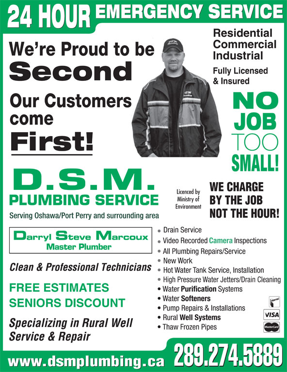 DSM Plumbing (905-728-3270) - Display Ad - Clean & Professional Technicians Hot Water Tank Service, Installation High Pressure Water Jetters/Drain Cleaning Water Purification Systems FREE ESTIMATES Water Softeners SENIORS DISCOUNT Pump Repairs & Installations Rural Well Systems Specializing in Rural Well Thaw Frozen Pipes Service & Repair 289.274.5889 www.dsmplumbing.ca 289.274.5889 EMERGENCY SERVICE 24 HOUR Residential Commercial We re Proud to be Industrial Fully Licensed Second & Insured Our Customers NO come JOB TOO First! SMALL! D.S.M. WE CHARGE Licenced by Ministry of BY THE JOB PLUMBING SERVICE Environment NOT THE HOUR! Serving Oshawa/Port Perry and surrounding area Drain Service Darryl Steve Marcoux Video Recorded Camera Inspections Master Plumber All Plumbing Repairs/Service New Work