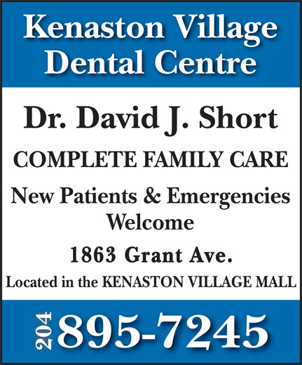Kenaston Village Dental Centre (204-895-7245) - Annonce illustrée======= - Kenaston Village Dental Centre Dr. David J. Short COMPLETE FAMILY CARE New Patients & Emergencies Welcome 1863 Grant Ave. Located in the KENASTON VILLAGE MALL 895-7245 204
