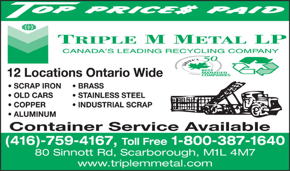 Triple M Metal (416-759-4167) - Display Ad - 12 Locations Ontario Wide SCRAP IRON BRASS OLD CARS STAINLESS STEEL COPPER           INDUSTRIAL SCRAP ALUMINUM Container Service Available (416)-759-4167, Toll Free 1-800-387-1640 80 Sinnott Rd, Scarborough, M1L 4M7 www.triplemmetal.com  12 Locations Ontario Wide SCRAP IRON BRASS OLD CARS STAINLESS STEEL COPPER           INDUSTRIAL SCRAP ALUMINUM Container Service Available (416)-759-4167, Toll Free 1-800-387-1640 80 Sinnott Rd, Scarborough, M1L 4M7 www.triplemmetal.com  12 Locations Ontario Wide SCRAP IRON BRASS OLD CARS STAINLESS STEEL COPPER           INDUSTRIAL SCRAP ALUMINUM Container Service Available (416)-759-4167, Toll Free 1-800-387-1640 80 Sinnott Rd, Scarborough, M1L 4M7 www.triplemmetal.com