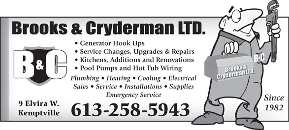 Brooks & Cryderman Ltd (613-258-5943) - Annonce illustrée======= - Generator Hook Ups Service Changes, Upgrades & Repairs Kitchens, Additions and Renovations Pool Pumps and Hot Tub Wiring Plumbing   Heating   Cooling   Electrical Sales   Service   Installations   Supplies Emergency Service Since 9 Elvira W. 1982 Kemptville 613-258-5943 Generator Hook Ups Service Changes, Upgrades & Repairs Kitchens, Additions and Renovations Pool Pumps and Hot Tub Wiring Plumbing   Heating   Cooling   Electrical Sales   Service   Installations   Supplies Emergency Service Since 9 Elvira W. 1982 Kemptville 613-258-5943