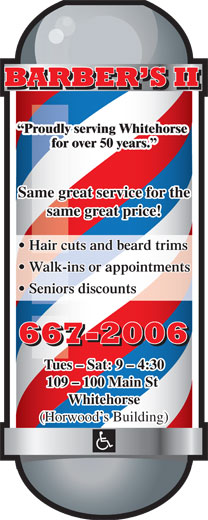 Barber's II (867-667-2006) - Display Ad - Proudly serving Whitehorse for over 50 years. Same great service for the same great price! Hair cuts and beard trims Walk-ins or appointments Seniors discounts Tues - Sat: 9 - 4:30 109 - 100 Main St Whitehorse (Horwood s Building)