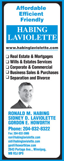 Habing Laviolette (204-832-8322) - Annonce illustrée======= - Efficient Friendly LAVIOLETTE www.habinglaviolette.com Real Estate & Mortgages Wills & Estates Services Corporate & Commercial Business Sales & Purchases Separation and Divorce RONALD M. HABING SIDNEY D. LAVIOLETTE GORDON E. HOWORTH Phone: 204-832-8322 Fax: 204-832-3906 2643 Portage Ave., Winnipeg, MB R3J 0P9 Affordable