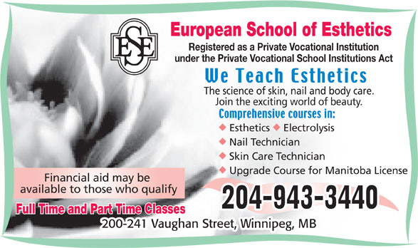 European School of Esthetics (204-943-3440) - Annonce illustrée======= - European School of Esthetics Registered as a Private Vocational Institution under the Private Vocational School Institutions Act The science of skin, nail and body care. Join the exciting world of beauty. uu Esthetics Electrolysis Skin Care Technician Upgrade Course for Manitoba License Financial aid may be available to those who qualify Full Time and Part Time Classes Nail Technician 200-241 Vaughan Street, Winnipeg, MB European School of Esthetics Registered as a Private Vocational Institution under the Private Vocational School Institutions Act The science of skin, nail and body care. Join the exciting world of beauty. uu Esthetics Electrolysis Nail Technician Skin Care Technician Upgrade Course for Manitoba License Financial aid may be available to those who qualify Full Time and Part Time Classes 200-241 Vaughan Street, Winnipeg, MB