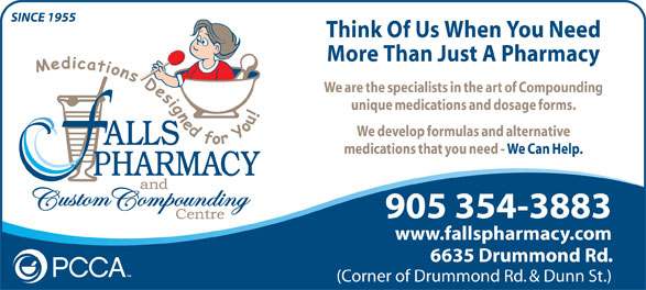 Falls Pharmacy (1-866-325-5763) - Annonce illustrée======= - SINCE 1955 More Than Just A Pharmacy We are the specialists in the art of Compounding unique medications and dosage forms. We develop formulas and alternative medications that you need - We Can Help. 905 354-3883 www.fallspharmacy.com 6635 Drummond Rd. (Corner of Drummond Rd. & Dunn St.) Think Of Us When You Need