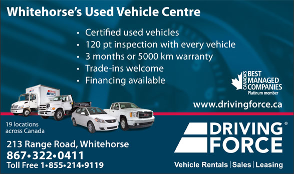 Driving Force Vehicle Rentals Sales & Leasing (867-668-2137) - Annonce illustrée======= - across Canada Whitehorse s Used Vehicle Centre used vehicles 120 pt inspection with every vehicle 3 months or 5000 km warranty Trade-ins welcome Financing available www.drivingforce.ca 19 locations 213 Range Road, Whitehorse213 ange 867 322 0411 Toll Free 1 855 214 9119