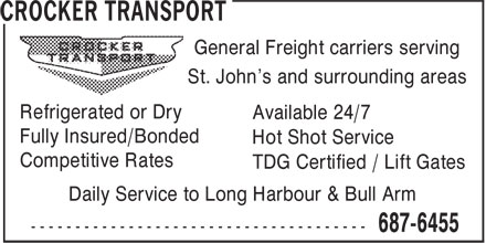 Crocker Transport (709-687-6455) - Display Ad - St. John's and surrounding areas Refrigerated or Dry Available 24/7 Fully Insured/Bonded Hot Shot Service Competitive Rates TDG Certified / Lift Gates Daily Service to Long Harbour & Bull Arm General Freight carriers serving