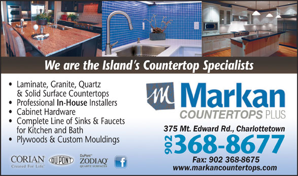 Markan Counter Tops (902-368-8677) - Display Ad - We are the Island s Countertop Specialists Laminate, Granite, Quartz & Solid Surface Countertops In-House Professional Installers Cabinet Hardware Complete Line of Sinks & Faucets 375 Mt. Edward Rd., Charlottetown for Kitchen and Bath Plywoods & Custom Mouldings 368-8677 902 Fax: 902 368-8675 www.markancountertops.com