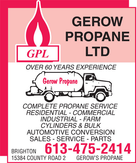 Gerow's Propane (613-475-2414) - Display Ad - OVER 60 YEARS EXPERIENCE COMPLETE PROPANE SERVICE RESIDENTIAL - COMMERCIAL INDUSTRIAL - FARM CYLINDERS & BULK AUTOMOTIVE CONVERSION SALES - SERVICE - PARTS BRIGHTON 613-475-2414 GEROW S PROPANE 15384 COUNTY ROAD 2