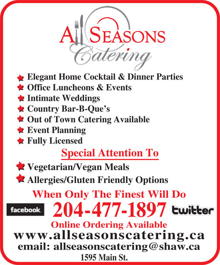 All Seasons Catering (204-477-1897) - Annonce illustrée======= - Elegant Home Cocktail & Dinner Parties Office Luncheons & Events Intimate Weddings Country Bar-B-Que s Out of Town Catering Available Event Planning Fully Licensed Special Attention To Vegetarian/Vegan Meals Allergies/Gluten Friendly Options When Only The Finest Will Do 204-477-1897 Online Ordering Available www.allseasonscatering.ca 1595 Main St. Elegant Home Cocktail & Dinner Parties Office Luncheons & Events Intimate Weddings Country Bar-B-Que s Out of Town Catering Available Event Planning Fully Licensed Special Attention To Vegetarian/Vegan Meals Allergies/Gluten Friendly Options When Only The Finest Will Do 204-477-1897 Online Ordering Available www.allseasonscatering.ca 1595 Main St.