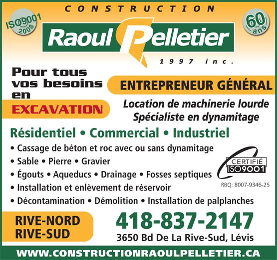 Construction Raoul Pelletier (1997) Inc (418-837-2147) - Display Ad - Cassage de béton et roc avec ou sans dynamitage Sable   Pierre   Gravier Égouts   Aqueducs   Drainage   Fosses septiques RBQ: 8007-9346-25 Installation et enlèvement de réservoir Décontamination   Démolition   Installation de palplanches RIVE-NORD 418-837-2147 RIVE-SUD 3650 Bd De La Rive-Sud, Lévis WWW.CONSTRUCTIONRAOULPELLETIER.CA 600ans ISO900120086 Pour tous vos besoins ENTREPRENEUR GÉNÉRAL en Location de machinerie lourde EXCAVATION Spécialiste en dynamitage Résidentiel   Commercial   Industriel Cassage de béton et roc avec ou sans dynamitage Sable   Pierre   Gravier Égouts   Aqueducs   Drainage   Fosses septiques RBQ: 8007-9346-25 Installation et enlèvement de réservoir Décontamination   Démolition   Installation de palplanches RIVE-NORD 418-837-2147 RIVE-SUD 3650 Bd De La Rive-Sud, Lévis WWW.CONSTRUCTIONRAOULPELLETIER.CA 600ans ISO900120086 Pour tous vos besoins ENTREPRENEUR GÉNÉRAL en Location de machinerie lourde EXCAVATION Spécialiste en dynamitage Résidentiel   Commercial   Industriel