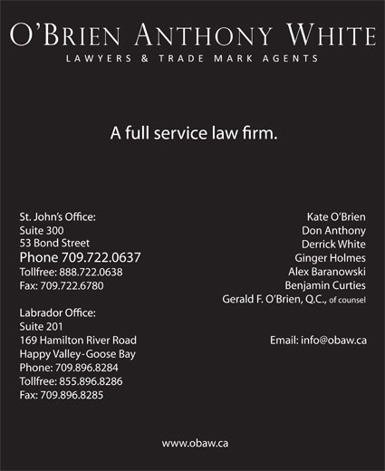 O'Brien Anthony White Lawyers and Trade-Mark Age nts (709-722-0637) - Annonce illustrée======= - Tollfree: 855.896.8286 Fax: 709.896.8285 www.obaw.ca Kate O Brien Suite 300 Don Anthony 53 Bond Street Derrick White Ginger Holmes Phone 709.722.0637 Alex Baranowski Tollfree: 888.722.0638 Benjamin Curties Fax: 709.722.6780 Gerald F. O Brien, Q.C., of counsel Suite 201 169 Hamilton River Road Happy Valley-Goose Bay Phone: 709.896.8284