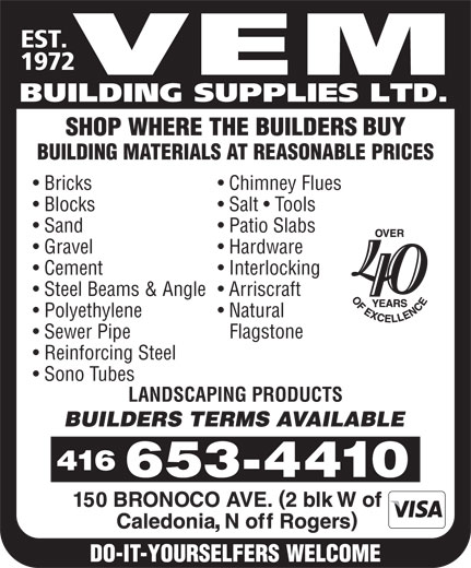 Vem Building Supplies Ltd (416-653-4410) - Display Ad - EST. 1972 VEM BUILDING SUPPLIES LTD. BUILDING MATERIALS AT REASONABLE PRICES Bricks Chimney Flues Blocks Salt   Tools Sand Patio Slabs Gravel Hardware Cement Interlocking 40 Steel Beams & Angle  Arriscraft Polyethylene Natural Sewer Pipe Flagstone Reinforcing Steel Sono Tubes LANDSCAPING PRODUCTS ,  EST. 1972 VEM BUILDING SUPPLIES LTD. BUILDING MATERIALS AT REASONABLE PRICES Bricks Chimney Flues Blocks Salt   Tools Sand Patio Slabs Gravel Hardware Cement Interlocking 40 Steel Beams & Angle  Arriscraft Polyethylene Natural Sewer Pipe Flagstone Reinforcing Steel Sono Tubes LANDSCAPING PRODUCTS ,  EST. 1972 VEM BUILDING SUPPLIES LTD. BUILDING MATERIALS AT REASONABLE PRICES Bricks Chimney Flues Blocks Salt   Tools Sand Patio Slabs Gravel Hardware Cement Interlocking 40 Steel Beams & Angle  Arriscraft Polyethylene Natural Sewer Pipe Flagstone Reinforcing Steel Sono Tubes LANDSCAPING PRODUCTS ,