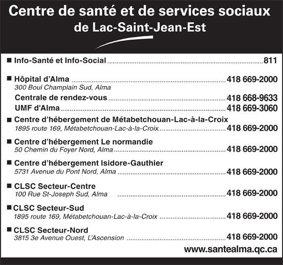 Centre de santé et de services sociaux de Lac-St-Jean-Est (418-669-2000) - Annonce illustrée======= - Centre de santé et de services sociaux de Lac-Saint-Jean-Est Info-Santé et Info-Social ..................................................................................... 811 Hôpital d Alma .................................................................................... 418 669-2000 300 Boul Champlain Sud, Alma Centrale de rendez-vous ................................................................ 418 668-9633 UMF d'Alma .......................................................................................... 418 669-3060 Centre d hébergement de Métabetchouan-Lac-à-la-Croix ..................................... 1895 route 169, Métabetchouan-Lac-à-la-Croix 418 669-2000 Centre d hébergement Le normandie ............................................................. 50 Chemin du Foyer Nord, Alma 418 669-2000 Centre d hébergement Isidore-Gauthier 5731 Avenue du Pont Nord, Alma ........................................................... 418 669-2000 CLSC Secteur-Centre 418 669-2000 ........................................................... 100 Rue St-Joseph Sud, Alma CLSC Secteur-Sud .................................... 1895 route 169, Métabetchouan-Lac-à-la-Croix 418 669-2000 CLSC Secteur-Nord 418 669-2000 3815 3e Avenue Ouest, L Ascension ...................................................... www.santealma.qc.ca