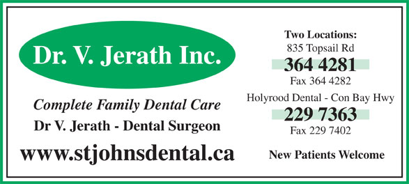 Holyrood Dental Office (709-229-7363) - Annonce illustrée======= - Two Locations: 835 Topsail Rd Dr. V. Jerath Inc. 364 4281 Fax 364 4282 Holyrood Dental - Con Bay Hwy Complete Family Dental Care 229 7363 Dr V. Jerath - Dental Surgeon Fax 229 7402 New Patients Welcome www.stjohnsdental.ca
