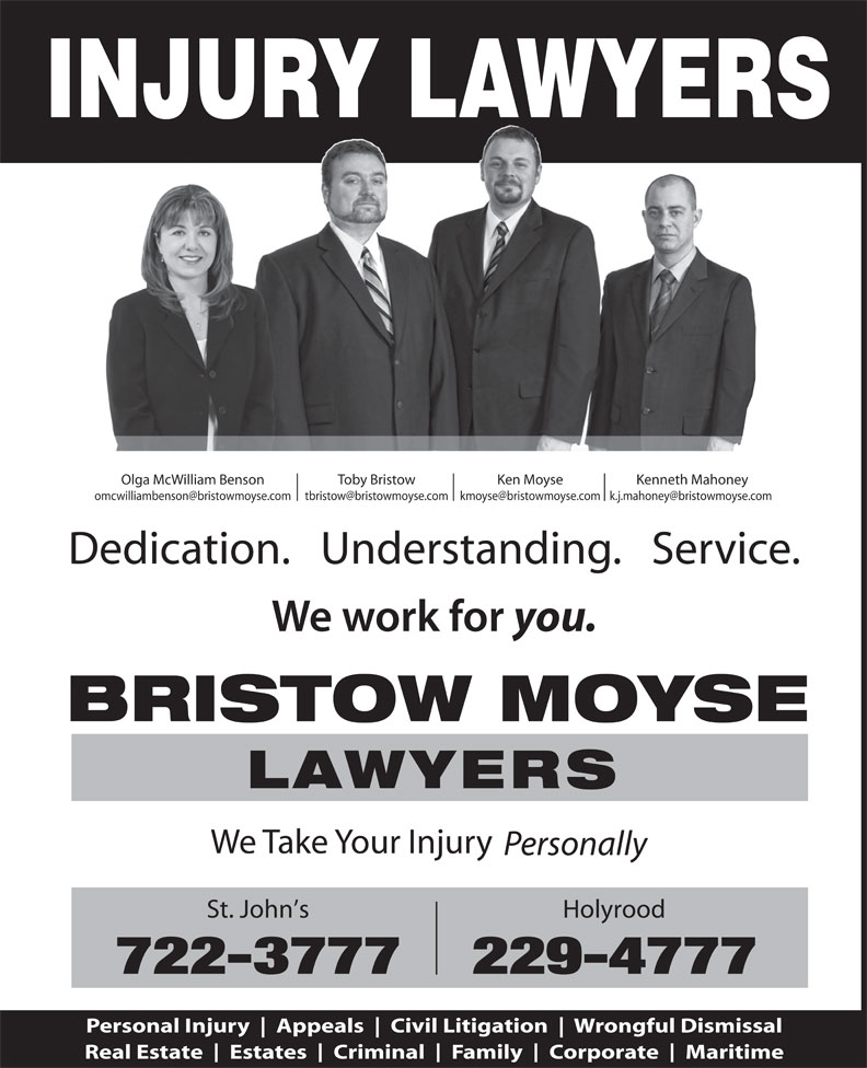 Bristow Moyse Lawyers (709-722-3777) - Annonce illustrée======= - Civil Litigation Wrongful Dismissal Real Estate Estates Criminal Family Corporate Maritime INJURY LAWYERS Olga McWilliam Benson Toby Bristow Ken Moyse Kenneth Mahoney Dedication.   Understanding.   Service. you. BRISTOW MOYSE LAWYERS We Take Your Injury Personally St. John s Holyrood 722-3777229-4777 Personal Injury Appeals