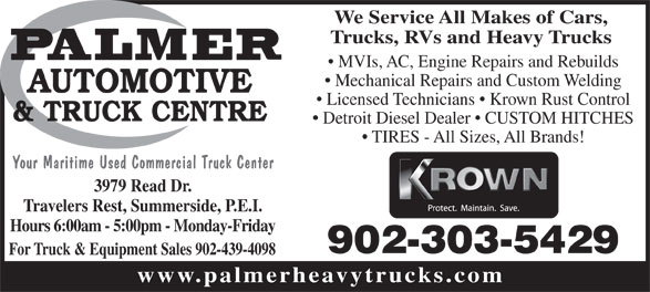 Palmer Automotive & Truck Centre (902-436-6838) - Annonce illustrée======= - We Service All Makes of Cars, Trucks, RVs and Heavy Trucks MVIs, AC, Engine Repairs and Rebuilds Mechanical Repairs and Custom Welding Licensed Technicians   Krown Rust Control Detroit Diesel Dealer   CUSTOM HITCHES TIRES - All Sizes, All Brands! Your Maritime Used Commercial Truck Center 3979 Read Dr. Travelers Rest, Summerside, P.E.I. Hours 6:00am - 5:00pm - Monday-Friday 902-303-5429 For Truck & Equipment Sales 902-439-4098 www.palmerheavytrucks.com