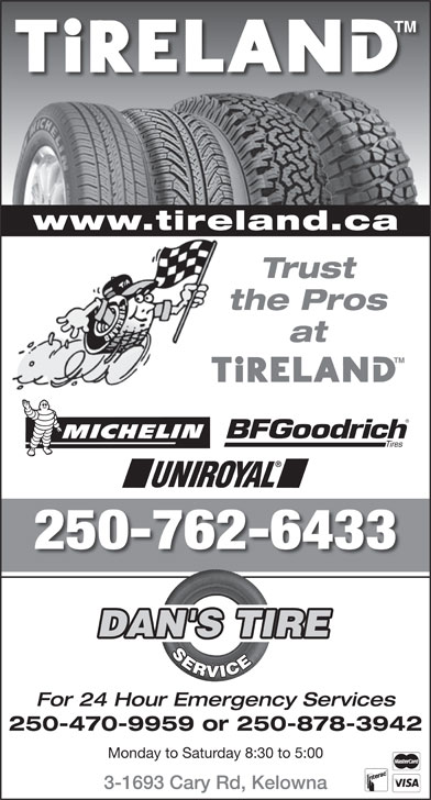 Dan's Tire Service (250-762-6433) - Annonce illustrée======= - at 250-762-6433 DAN'S TIRE SERVICE For 24 Hour Emergency Services 250-470-9959 or 250-878-3942 Monday to Saturday 8:30 to 5:00 3-1693 Cary Rd, Kelowna www.tireland.ca Trust the Pros
