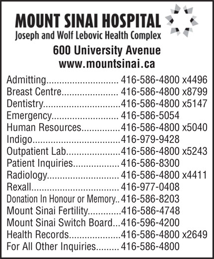 Mount Sinai Hospital (416-596-4200) - Annonce illustrée======= - 600 University Avenue www.mountsinai.ca Admitting............................ 416-586-4800 x4496 Breast Centre...................... 416-586-4800 x8799 Dentistry.............................. 416-586-4800 x5147 Emergency.......................... 416-586-5054 Human Resources............... 416-586-4800 x5040 Indigo.................................. 416-979-9428 Outpatient Lab..................... 416-586-4800 x5243 Patient Inquiries.................. 416-586-8300 Radiology............................ 416-586-4800 x4411 Rexall.................................. 416-977-0408 Donation In Honour or Memory.. 416-586-8203 Mount Sinai Fertility.............416-586-4748 Mount Sinai Switch Board... 416-596-4200 Health Records.................... 416-586-4800 x2649 For All Other Inquiries......... 416-586-4800