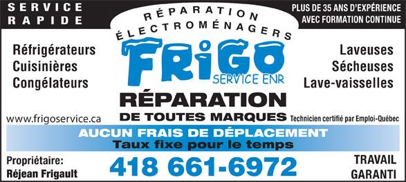 Frigo Service Enr (418-661-6972) - Annonce illustrée======= - 418 661-6972 Réjean Frigault GARANTI AVEC FORMATION CONTINUE RAPIDE Réfrigérateurs Laveuses Cuisinières Sécheuses Congélateurs Lave-vaisselles RÉPARATION DE TOUTES MARQUES Technicien certifié par Emploi-Québec www.frigoservice.ca AUCUN FRAIS DE DÉPLACEMENT Taux fixe pour le temps TRAVAIL Propriétaire: PLUS DE 35 ANS D EXPÉRIENCE SERVICE