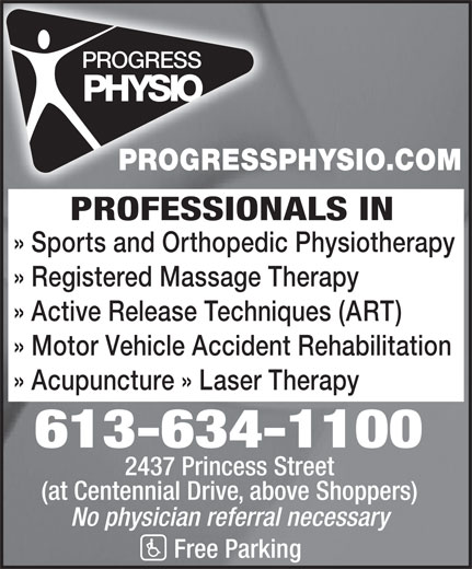Progress Physiotherapy (613-634-1100) - Display Ad - PROFESSIONALS IN PROGRESSPHYSIO.COM » Registered Massage Therapy » Active Release Techniques (ART) » Motor Vehicle Accident Rehabilitation » Acupuncture » Laser Therapy 613-634-1100 2437 Princess Street (at Centennial Drive, above Shoppers) No physician referral necessary Free Parking » Sports and Orthopedic Physiotherapy
