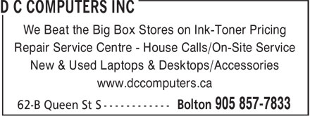 D C Computers Inc (905-857-7833) - Annonce illustrée======= - We Beat the Big Box Stores on Ink-Toner Pricing Repair Service Centre - House Calls/On-Site Service New & Used Laptops & Desktops/Accessories www.dccomputers.ca  We Beat the Big Box Stores on Ink-Toner Pricing Repair Service Centre - House Calls/On-Site Service New & Used Laptops & Desktops/Accessories www.dccomputers.ca