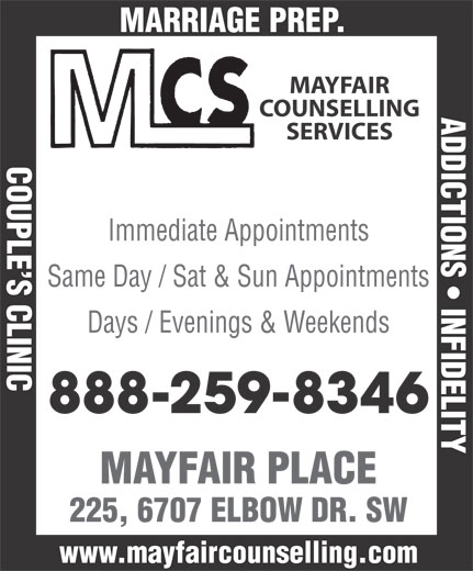 Mayfair Counselling Services (403-259-8301) - Annonce illustrée======= - AGE PREP. MAYFAIR COUNSELLING ADDICTIONS   INFIDELITY SERVICES COUPLE S CLINICMARRI Immediate Appointments Same Day / Sat & Sun Appointments Days / Evenings & Weekends 888-259-8346 MAYFAIR PLACE 225, 6707 ELBOW DR. SW www.mayfaircounselling.com AGE PREP. MAYFAIR COUNSELLING ADDICTIONS   INFIDELITY SERVICES COUPLE S CLINICMARRI Immediate Appointments Same Day / Sat & Sun Appointments Days / Evenings & Weekends 888-259-8346 MAYFAIR PLACE 225, 6707 ELBOW DR. SW www.mayfaircounselling.com
