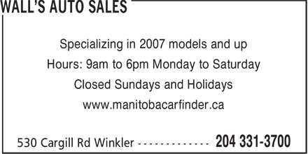 Wall's Auto Sales (204-331-3700) - Display Ad - Specializing in 2007 models and up Hours: 9am to 6pm Monday to Saturday Closed Sundays and Holidays www.manitobacarfinder.ca
