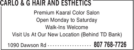 Carlo & G Hair and Esthetics (807-768-7726) - Display Ad - Premium Kaaral Color Salon Open Monday to Saturday Walk-Ins Welcome Visit Us At Our New Location (Behind TD Bank)