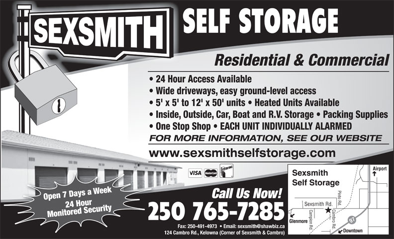 Sexsmith Self Storage (250-765-7285) - Annonce illustrée======= - SELF STORAGE Residential & Commercial 24 Hour Access Available Wide driveways, easy ground-level access 5' x 5' to 12' x 50' units   Heated Units Available Inside, Outside, Car, Boat and R.V. Storage   Packing Supplies One Stop Shop   EACH UNIT INDIVIDUALLY ALARMED FOR MORE INFORMATION, SEE OUR WEBSITE www.sexsmithselfstorage.com Airport Sexsmith Self Storage Pinto Rd. Call Us Now! Open 7 Days a Week Sexsmith Rd. 24 Hour Cambro Rd. Campion Rd. Monitored Security 250 765-7285 Glenmore 97 Fax: 250-491-4973    Email: sexsmith@shawbiz.ca Downtown 124 Cambro Rd., Kelowna (Corner of Sexsmith & Cambro)