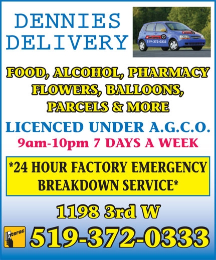 Dennies Delivery (519-372-0333) - Display Ad - FOOD, ALCOHOL, PHARMACY FLOWERS, BALLOONS, PARCELS & MORE 9am-10pm 7 DAYS A WEEK LICENCED UNDER A.G.C.O. *24 HOUR FACTORY EMERGENCY BREAKDOWN SERVICE* 1198 3rd W 519-372-0333