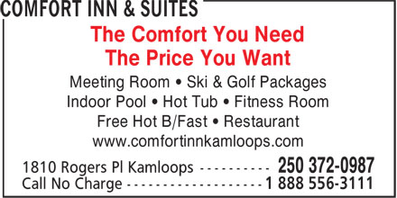 Comfort Inn & Suites (250-372-0987) - Annonce illustrée======= - The Comfort You Need The Price You Want Meeting Room • Ski & Golf Packages Indoor Pool • Hot Tub • Fitness Room Free Hot B/Fast • Restaurant www.comfortinnkamloops.com  The Comfort You Need The Price You Want Meeting Room • Ski & Golf Packages Indoor Pool • Hot Tub • Fitness Room Free Hot B/Fast • Restaurant www.comfortinnkamloops.com  The Comfort You Need The Price You Want Meeting Room • Ski & Golf Packages Indoor Pool • Hot Tub • Fitness Room Free Hot B/Fast • Restaurant www.comfortinnkamloops.com