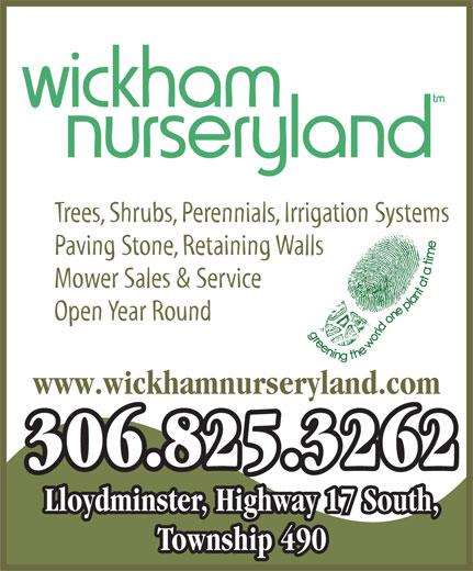 Wickham Nurseryland (306-825-3262) - Display Ad - Trees, Shrubs, Perennials, Irrigation Systems Paving Stone, Retaining Walls Mower Sales & Service Open Year Round www.wickhamnurseryland.com 306.825.3262 Lloydminster, Highway 17 South, Township 490