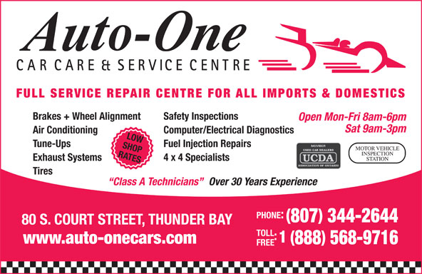 Auto-One Car Care & Service (807-344-2644) - Display Ad - CARCARE & SERVICE CENTRE FULL SERVICE REPAIR CENTRE FOR ALL IMPORTS & DOMESTICS Computer/Electrical Diagnostics LOW Tune-Ups Fuel Injection Repairs SHOP MOTOR VEHICLE INSPECTION RATES STATION Exhaust Systems 4 x 4 Specialists Tires Over 30 Years Experience Class A Technicians PHONE: 807 344-2644 80 S. COURT STREET, THUNDER BAY TOLL 1 ( www.auto-onecars.com 888 568-9716 FREE Brakes + Wheel Alignment Safety Inspections Open Mon-Fri 8am-6pm Sat 9am-3pm Air Conditioning