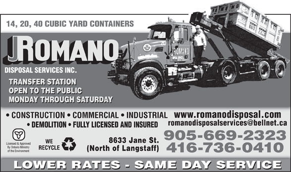 Romano Disposal Services Inc (416-736-0410) - Annonce illustrée======= - 14, 20, 40 CUBIC YARD CONTAINERSNTAINERS DISPOSAL SERVICES INC. TRANSFER STATION OPEN TO THE PUBLIC MONDAY THROUGH SATURDAYAY www.romanodisposal.com CONSTRUCTION   COMMERCIAL   INDUSTRIAL romanodisposalservices@bellnet.ca DEMOLITION   FULLY LICENSED AND INSURED 905-669-2323 8633 Jane St. (North of Langstaff) 416-736-0410 LOWER RATES - SAME DAY SERVICE