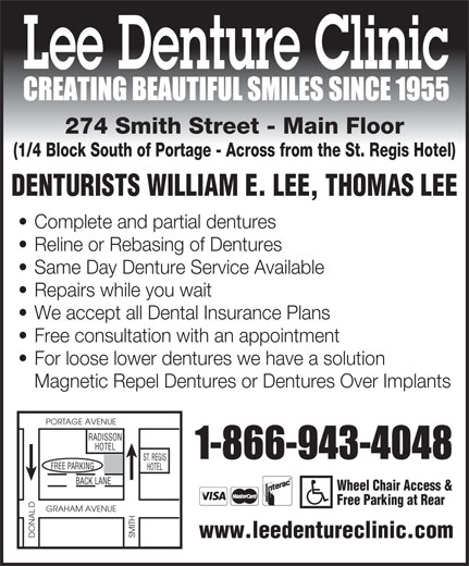 Lee Denture Clinic (204-943-4048) - Display Ad - Lee Denture Clinic 274 Smith Street - Main Floor (1/4 Block South of Portage - Across from the St. Regis Hotel) DENTURISTS WILLIAM E. LEE, THOMAS LEE Complete and partial dentures Reline or Rebasing of Dentures Same Day Denture Service Available Repairs while you wait We accept all Dental Insurance Plans Free consultation with an appointment For loose lower dentures we have a solution Magnetic Repel Dentures or Dentures Over Implants PORTAGE AVENUE RADISSON HOTEL ST. REGIS GFREE PARKIN HOTEL BACK LANE Wheel Chair Access & Free Parking at Rear D GRAHAM AVENUE DONAL SMITH www.leedentureclinic.com  Lee Denture Clinic 274 Smith Street - Main Floor (1/4 Block South of Portage - Across from the St. Regis Hotel) DENTURISTS WILLIAM E. LEE, THOMAS LEE Complete and partial dentures Reline or Rebasing of Dentures Same Day Denture Service Available Repairs while you wait We accept all Dental Insurance Plans Free consultation with an appointment For loose lower dentures we have a solution Magnetic Repel Dentures or Dentures Over Implants PORTAGE AVENUE RADISSON HOTEL ST. REGIS GFREE PARKIN HOTEL BACK LANE Wheel Chair Access & Free Parking at Rear D GRAHAM AVENUE DONAL SMITH www.leedentureclinic.com  Lee Denture Clinic 274 Smith Street - Main Floor (1/4 Block South of Portage - Across from the St. Regis Hotel) DENTURISTS WILLIAM E. LEE, THOMAS LEE Complete and partial dentures Reline or Rebasing of Dentures Same Day Denture Service Available Repairs while you wait We accept all Dental Insurance Plans Free consultation with an appointment For loose lower dentures we have a solution Magnetic Repel Dentures or Dentures Over Implants PORTAGE AVENUE RADISSON HOTEL ST. REGIS GFREE PARKIN HOTEL BACK LANE Wheel Chair Access & Free Parking at Rear D GRAHAM AVENUE DONAL SMITH www.leedentureclinic.com  Lee Denture Clinic 274 Smith Street - Main Floor (1/4 Block South of Portage - Across from the St. Regis Hotel) DENTURISTS WILLIAM E. LEE, THOMAS LEE Complete and partial dentures Reline or Rebasing of Dentures Same Day Denture Service Available Repairs while you wait We accept all Dental Insurance Plans Free consultation with an appointment For loose lower dentures we have a solution Magnetic Repel Dentures or Dentures Over Implants PORTAGE AVENUE RADISSON HOTEL ST. REGIS GFREE PARKIN HOTEL BACK LANE Wheel Chair Access & Free Parking at Rear D GRAHAM AVENUE DONAL SMITH www.leedentureclinic.com